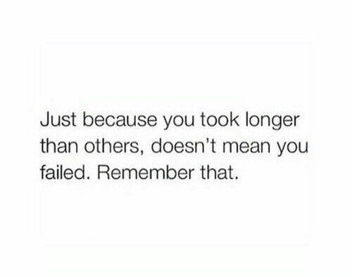 You Failed: Just because you took longer  than others, doesn't mean you  failed. Remember that.