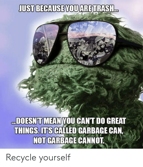 Mean, Garbage, and Can: JUST BECAUSE YOUARETRASH..  DOESN'T MEAN YOU CANT DO GREAT  THINGS. ITS CALLED GARBAGE CAN,  NOT GARBAGE CANNOT Recycle yourself