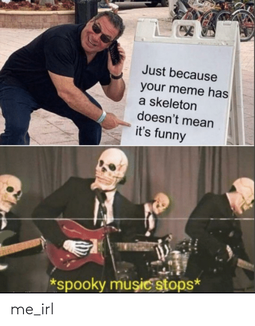 skeleton: Just because  your meme has  a skeleton  doesn't mean  it's funny  spooky muşiC stops* me_irl