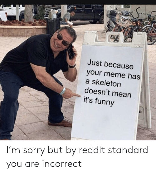 Funny, Meme, and Reddit: Just because  your meme has  a skeleton  doesn't mean  it's funny I'm sorry but by reddit standard you are incorrect
