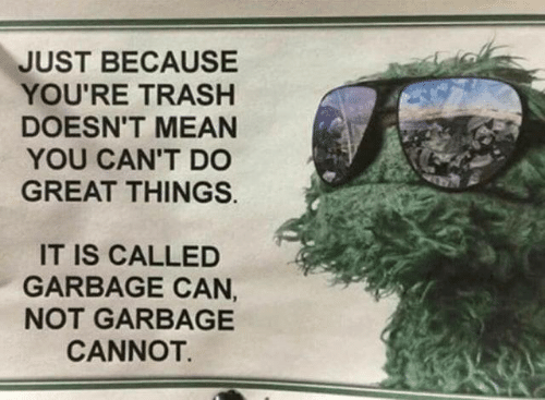 Can Not: JUST BECAUSE  YOU'RE TRASH  DOESN'T MEAN  YOU CAN'T D0  GREAT THINGS.  IT IS CALLED  GARBAGE CAN,  NOT GARBAGE  CANNOT.