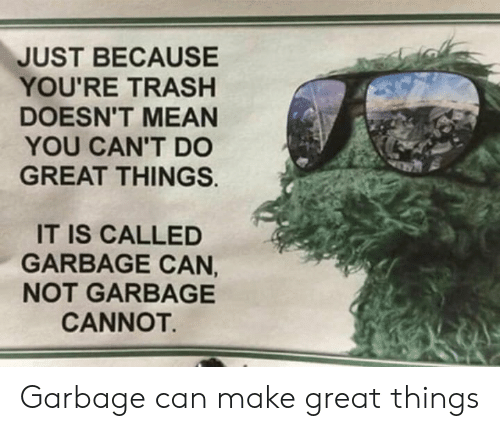 Can Not: JUST BECAUSE  YOU'RE TRASH  DOESN'T MEAN  YOU CAN'T DO  GREAT THINGS.  IT IS CALLED  GARBAGE CAN,  NOT GARBAGE  CANNOT. Garbage can make great things
