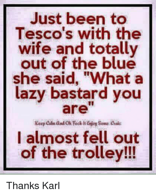 "Lazy, Memes, and Blue: Just been to  Tesco's with the  wife and totally  out of the blue  she said, ""What a  lazy bastard you  I almost fell out  of the trolley!!! Thanks Karl"