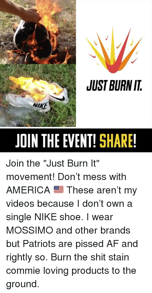 """Af, America, and Memes: JUST BURN IT  NIKE  JOIN THE EVENT! SHARE! Join the """"Just Burn It"""" movement! Don't mess with AMERICA 🇺🇸 These aren't my videos because I don't own a single NIKE shoe. I wear MOSSIMO and other brands but Patriots are pissed AF and rightly so. Burn the shit stain commie loving products to the ground."""