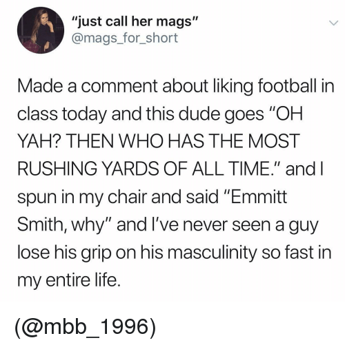"Dude, Football, and Life: ""just call her mags""  @mags_for_short  Made a comment about liking football in  class today and this dude goes ""OH  YAH? THEN WHO HAS THE MOST  RUSHING YARDS OF ALL TIME."" and l  spun in my chair and said ""Emmitt  Smith, why"" and l've never seen a guy  lose his grip on his masculinity so fast in  my entire life. (@mbb_1996)"