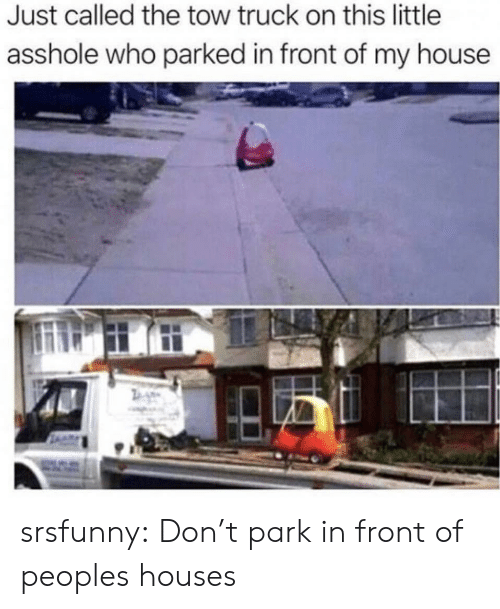 My House: Just called the tow truck on this little  asshole who parked in front of my house srsfunny:  Don't park in front of peoples houses