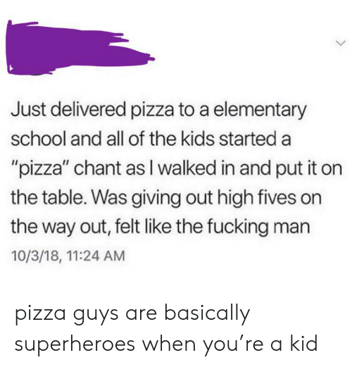 """superheroes: Just delivered pizza to a elementary  school and all of the kids started a  """"pizza"""" chant as I walked in and put it on  the table. Was giving out high fives on  the way out, felt like the fucking man  10/3/18, 11:24 AM pizza guys are basically superheroes when you're a kid"""