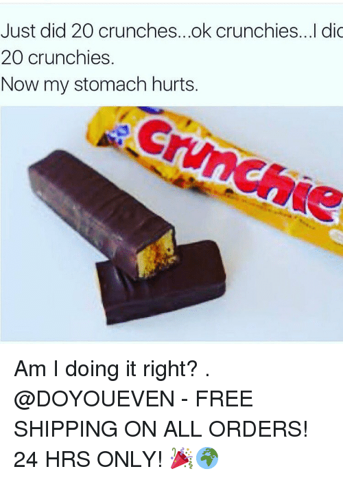 Am I Doing It Right: Just did 20 crunches...ok crunchies...I dic  20 crunchies  Now my stomach hurts. Am I doing it right? . @DOYOUEVEN - FREE SHIPPING ON ALL ORDERS! 24 HRS ONLY! 🎉🌍