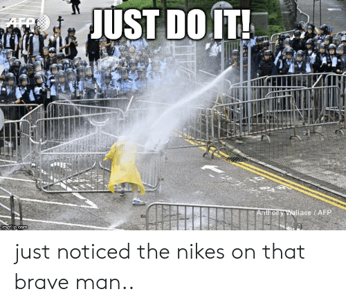 Just Do It, Brave, and Com: JUST DO IT!  AFP  Anthony Wallace / AFP  imgflip.com just noticed the nikes on that brave man..