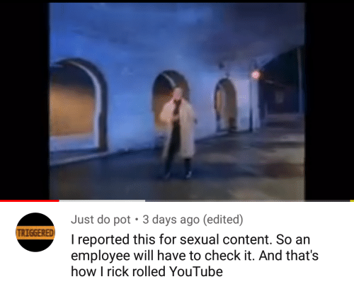 Reported: Just do pot  3 days ago (edited)  TRIGGERED  I reported this for sexual content. So an  employee will have to check it. And that's  how I rick rolled YouTube