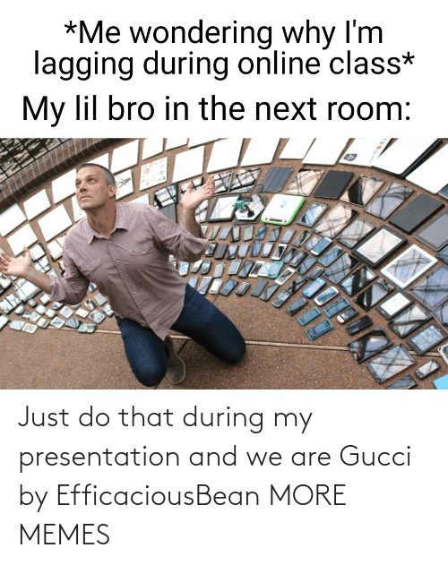 Gucci: Just do that during my presentation and we are Gucci by EfficaciousBean MORE MEMES