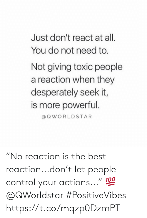 """Control, Best, and Powerful: Just don't react at all.  You do not need to.  Not giving toxic people  a reaction when they  desperately seek it,  is more powerful.  QWORLDSTAR """"No reaction is the best reaction...don't let people control your actions..."""" 💯 @QWorldstar #PositiveVibes https://t.co/mqzp0DzmPT"""