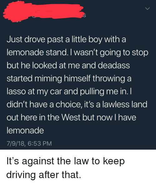 Driving, Deadass, and Lemonade: Just drove past a little boy witha  lemonade stand. I wasn't going to stop  but he looked at me and deadass  started miming himself throwing a  lasso at my car and pulling me in. l  didn't have a choice, it's a lawless land  out here in the West but now I have  lemonade  7/9/18, 6:53 PM It's against the law to keep driving after that.