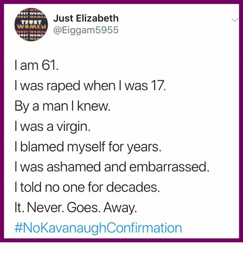 Memes, Virgin, and Never: Just Elizabeth  @Eiggam5955  ST w.AAE  TRUST  ST WOM  I am 61.  I was raped when l was 17  By a man I knew  I was a virgin  I blamed myself for years  I was ashamed and embarrassed  I told no one for decades.  It. Never. Goes. Away.