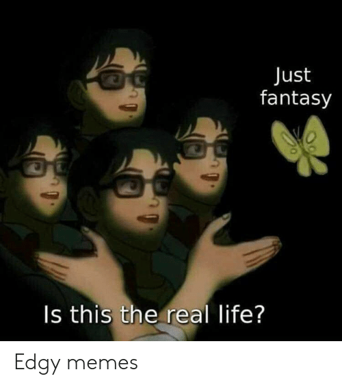 fantasy: Just  fantasy  Is this the real life? Edgy memes