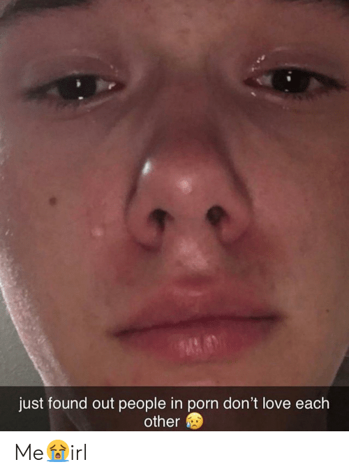 love each other: just found out people in porn don't love each  other Me😭irl