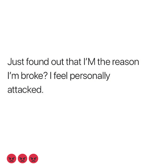 Memes, Reason, and 🤖: Just found out that l'M the reason  I'm broke? I feel personally  attacked 😡😡😡