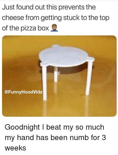pizza box: Just found out this prevents the  cheese from getting stuck to the top  of the pizza box  @FunnvHoodVidz Goodnight I beat my so much my hand has been numb for 3 weeks