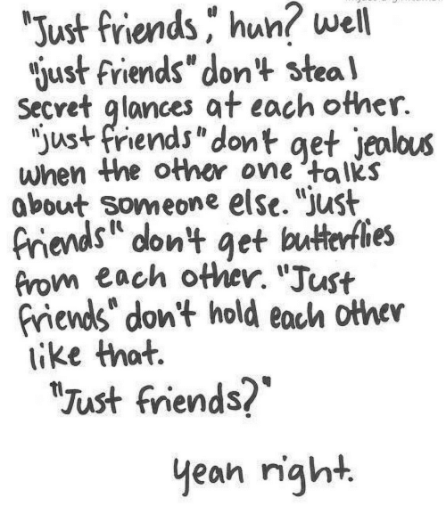 "Friends, Jealous, and Just Friends: ""Just friends hun? well  gust friends"" don't steal  Secvet glances at each other.  ""just friends"" dont get jealous  when the other one 'talks  about Someone else. ""just  friends dont get butterflies  from each other. ""Just  friends don't hold each other  like that.  ""Just friends?  yean night"