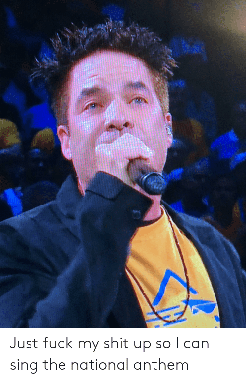 Shit, National Anthem, and Fuck: Just fuck my shit up so I can sing the national anthem