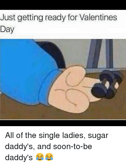 Single Ladie: Just getting ready for Valentines  Day All of the single ladies, sugar daddy's, and soon-to-be daddy's 😂😂