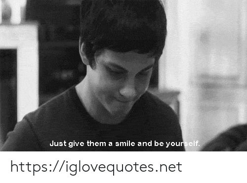 Just Give: Just give them a smile and be yourself. https://iglovequotes.net