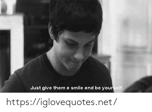 Just Give: Just give them a smile and be yourself. https://iglovequotes.net/