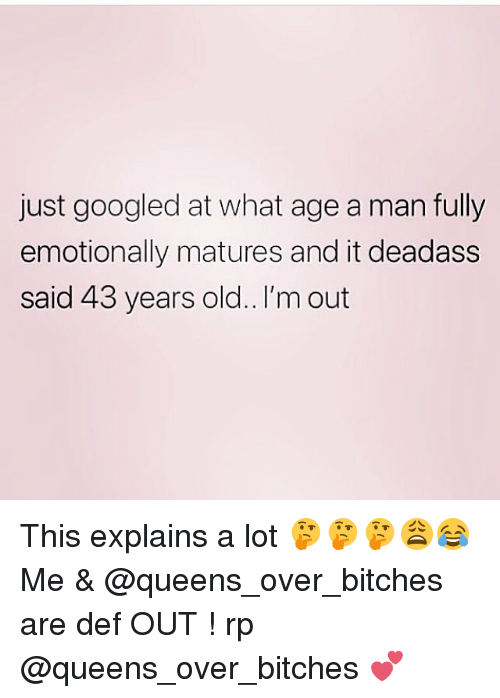 matures: just googled at what age a man fully  emotionally matures and it deadass  said 43 years old.. I'm out This explains a lot 🤔🤔🤔😩😂 Me & @queens_over_bitches are def OUT ! rp @queens_over_bitches 💕