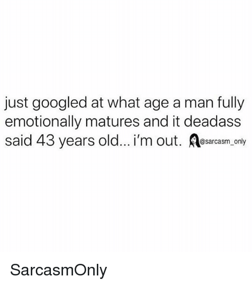 matures: just googled at what age a man fully  emotionally matures and it deadass  said 43 years old... i'm out. Resarcasm, only SarcasmOnly