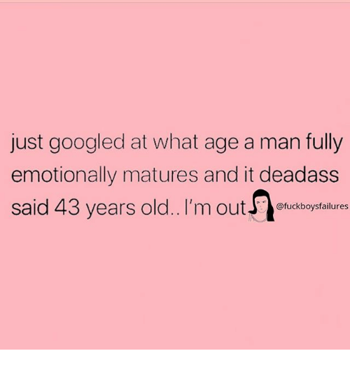 matures: just googled at what age a man fully  emotionally matures and it deadass  said 43 years old.. I'm outuckboysfailures