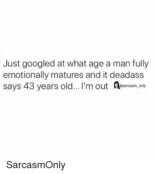 matures: Just googled at what age a man fully  emotionally matures and it deadass  says 43 years old... I'm out Aesacesm.oaly SarcasmOnly