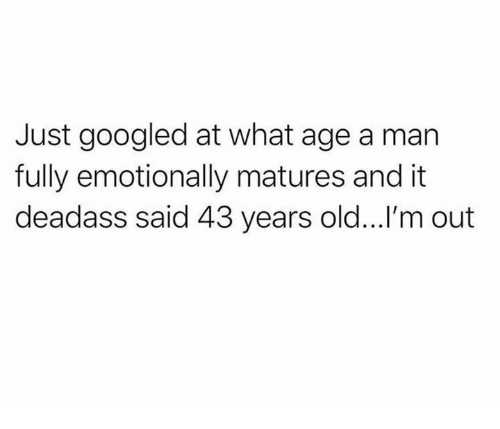 matures: Just googled at what age a man  fully emotionally matures and it  deadass said 43 years old...l'm out