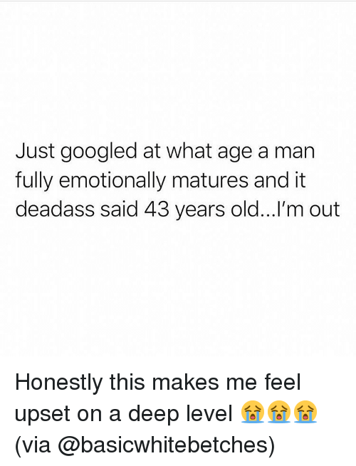 matures: Just googled at what age a man  fully emotionally matures and it  deadass said 43 years old...'m out Honestly this makes me feel upset on a deep level 😭😭😭(via @basicwhitebetches)