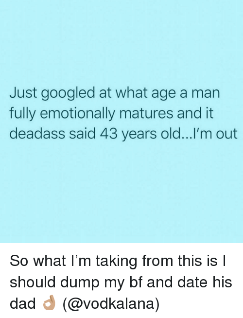 matures: Just googled at what age a man  fully emotionally matures and it  deadass said 43 years old...I'm out So what I'm taking from this is I should dump my bf and date his dad 👌🏽 (@vodkalana)