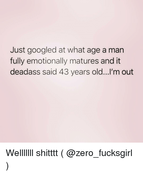 matures: Just googled at what age a man  fully emotionally matures and it  deadass said 43 years old...l'm out Welllllll shitttt ( @zero_fucksgirl )