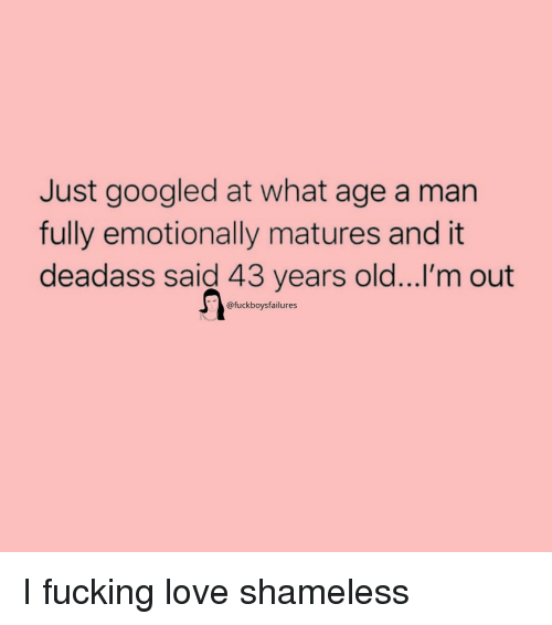 matures: Just googled at what age a man  fully emotionally matures and it  deadass said 43 years old...I'm out  @fuckboysfailures I fucking love shameless