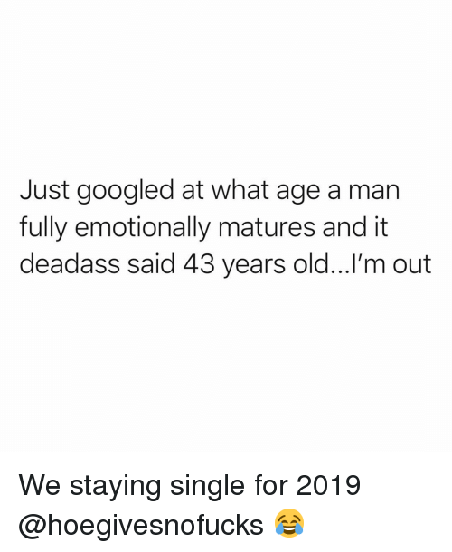 matures: Just googled at what age a man  fully emotionally matures and it  deadass said 43 years old...!'m out We staying single for 2019 @hoegivesnofucks 😂