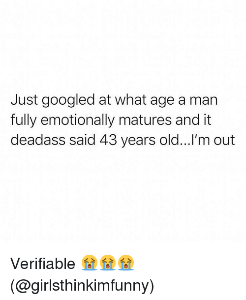matures: Just googled at what age a man  fully emotionally matures and it  deadass said 43 years old...'m out Verifiable 😭😭😭(@girlsthinkimfunny)