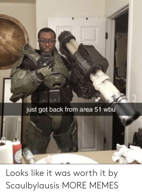 It Was Worth It: just got back from area 51 wbu Looks like it was worth it by Scaulbylausis MORE MEMES