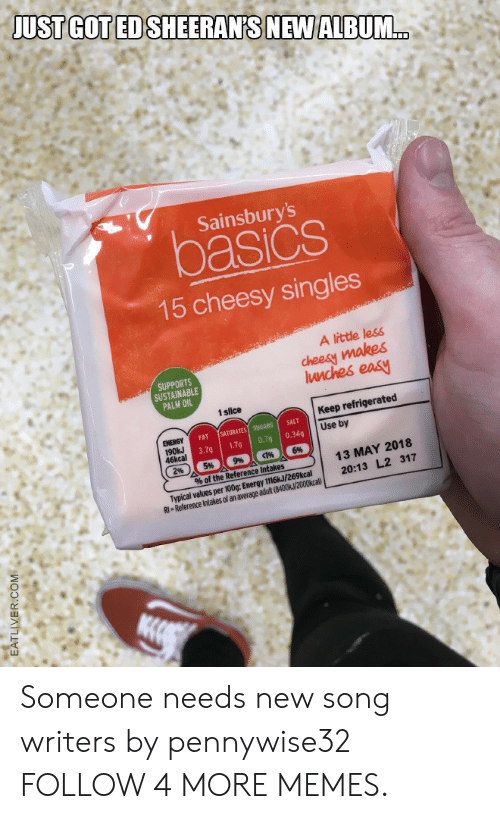 Eatliver Com: JUST GOT ED SHEERAN'S NEW ALBUM..  Sainsbury's  asics  15 cheesy singles  A little less  cheesy makes  Iunches easy  SUPPORTS  SUSTAINABLE  PALM OIL  1slice  Keep refrigerated  SATURATES SUGARS  0.79  ENERGY  190kJ  46kcal  5%  SALT  FAT  Use by  0.34q  3.7g  1.7g  6%  9%  2%  13 MAY 2018  % of the Reference Intakes  Typical values per 100g: Energy 1116kJ/269kcal  RI Reference Intakes of an average adult (8400k/2000kcal)  20:13 L2 317  EATLIVER.COM Someone needs new song writers by pennywise32 FOLLOW 4 MORE MEMES.