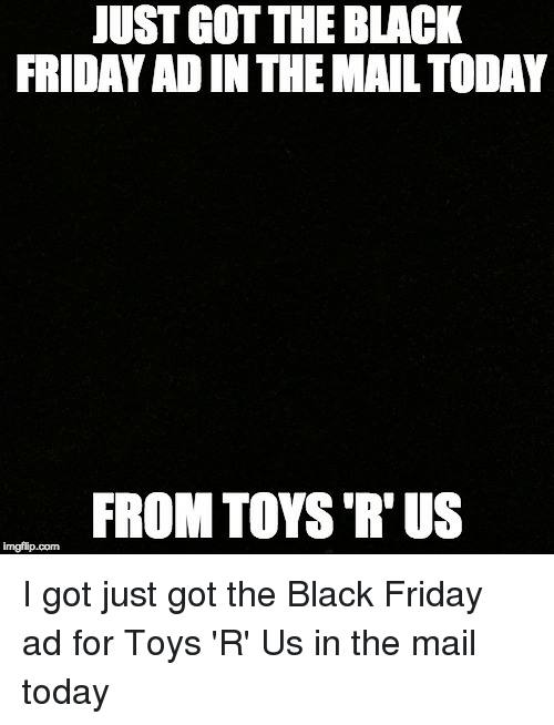 Black Friday, Friday, and Reddit: JUST GOT THE BLACK  FRIDAY AD IN THE MAIL TODAY  FROM TOYS 'R'US  imgflip.com