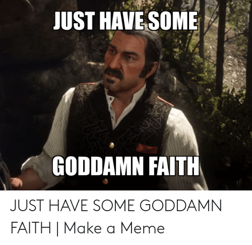 Faith Meme: JUST HAVE SOME  GODDAMN FAITH JUST HAVE SOME GODDAMN FAITH | Make a Meme