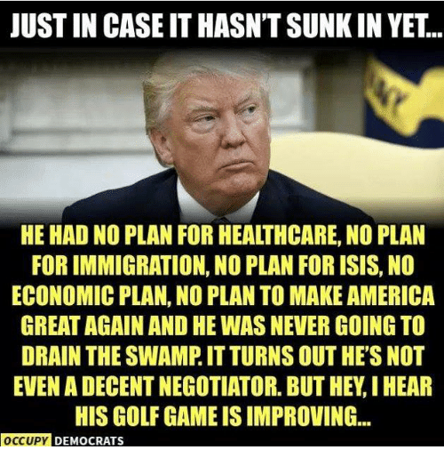 America, Isis, and Memes: JUST IN CASE IT HASN'T SUNK IN YET...  HE HAD NO PLAN FOR HEALTHCARE, NO PLAN  FOR IMMIGRATION, NO PLAN FOR ISIS, NO  ECONOMIC PLAN, NO PLAN TO MAKE AMERICA  GREAT AGAIN AND HE WAS NEVER GOING TO  DRAIN THE SWAMP. IT TURNS OUT HE'S NOT  EVEN A DECENT NEGOTIATOR. BUT HEY,I HEAR  HIS GOLF GAME IS IMPROVING...  OCCUPY DEMOCRATS
