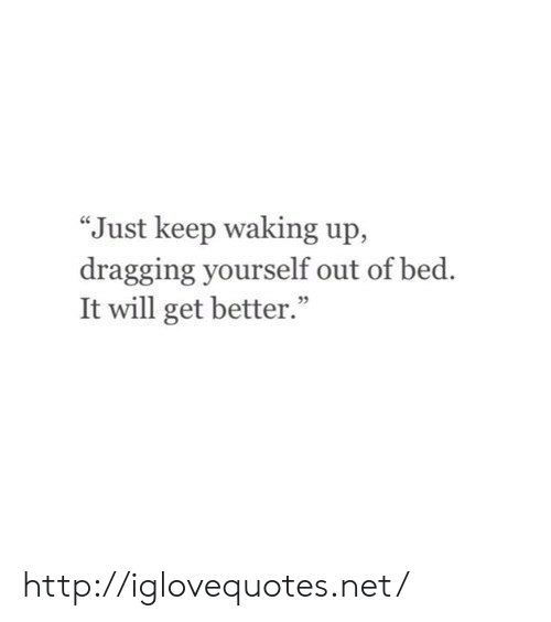 "Http, Net, and Will: ""Just keep waking up,  dragging yourself out of bed.  It will get better."" http://iglovequotes.net/"
