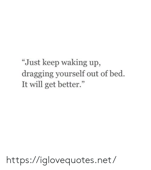 """Net, Will, and Href: """"Just keep waking up,  dragging yourself out of bed.  It will get better."""" https://iglovequotes.net/"""