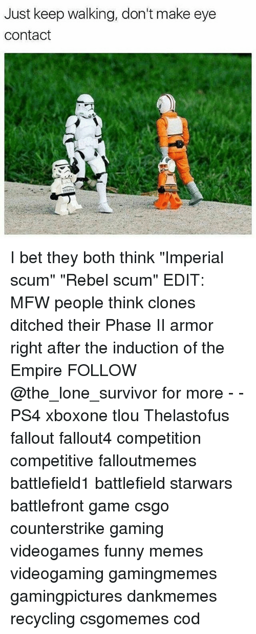 "induction: Just keep walking, don't make eye  Contact I bet they both think ""Imperial scum"" ""Rebel scum"" EDIT: MFW people think clones ditched their Phase II armor right after the induction of the Empire FOLLOW @the_lone_survivor for more - - PS4 xboxone tlou Thelastofus fallout fallout4 competition competitive falloutmemes battlefield1 battlefield starwars battlefront game csgo counterstrike gaming videogames funny memes videogaming gamingmemes gamingpictures dankmemes recycling csgomemes cod"