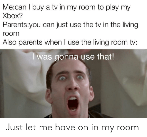 room: Just let me have on in my room