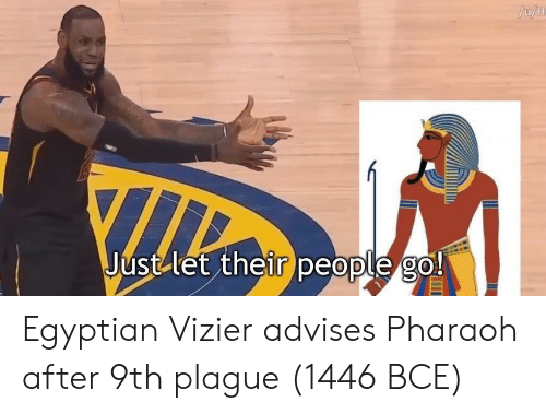 pharaoh: Just let their Deople 2o! Egyptian Vizier advises Pharaoh after 9th plague (1446 BCE)