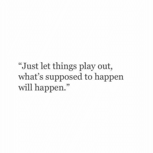 """will happen: """"Just let things play out,  what's supposed to happen  will happen."""""""
