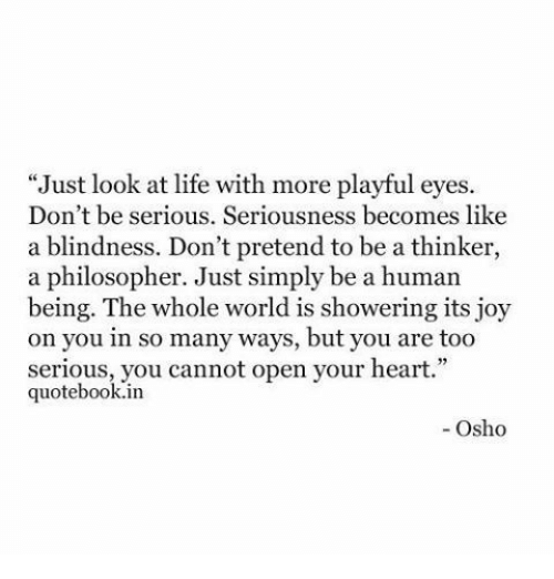 """Open Your Heart: """"Just look at life with more playful eyes  Don't be serious. Seriousness becomes like  a blindness. Don't pretend to be a thinker,  a philosopher. Just simply be a human  being. The whole world is showering its joy  on you in so many ways, but you are too  serious, you cannot open your heart.""""  quotebook.in  - Osho"""